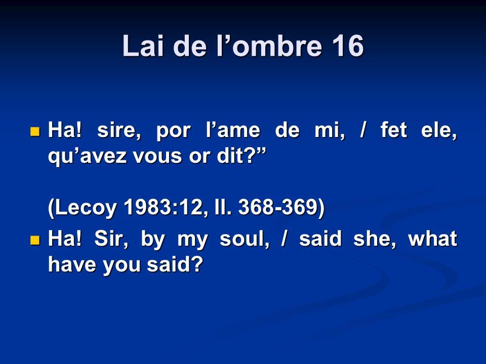 Lai de lombre 16 Ha! sire, por lame de mi, / fet ele, quavez vous or dit? (Lecoy 1983:12, ll. 368-369) Ha! sire, por lame de mi, / fet ele, quavez vou