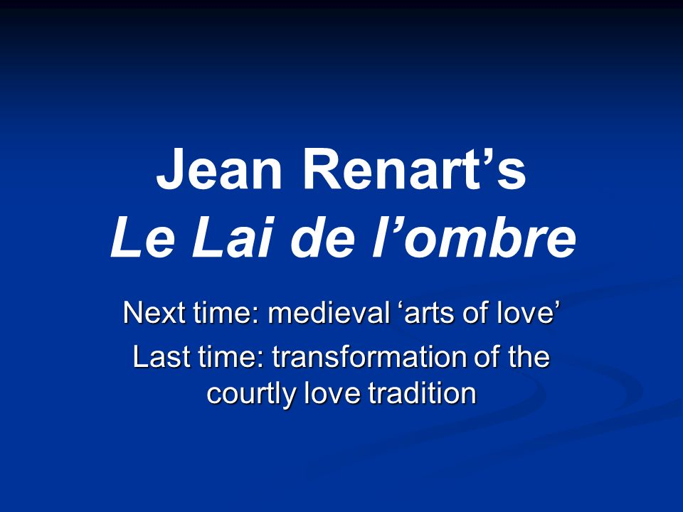 Jean Renarts Le Lai de lombre Next time: medieval arts of love Last time: transformation of the courtly love tradition