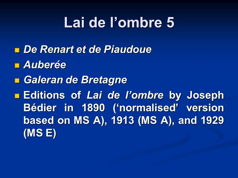 Lai de lombre 5 De Renart et de Piaudoue De Renart et de Piaudoue Auberée Auberée Galeran de Bretagne Galeran de Bretagne Editions of Lai de lombre by Joseph Bédier in 1890 (normalised version based on MS A), 1913 (MS A), and 1929 (MS E) Editions of Lai de lombre by Joseph Bédier in 1890 (normalised version based on MS A), 1913 (MS A), and 1929 (MS E)