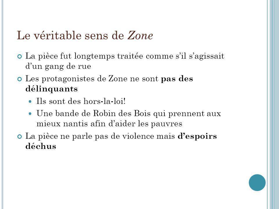 Le véritable sens de Zone La pièce fut longtemps traitée comme sil sagissait dun gang de rue Les protagonistes de Zone ne sont pas des délinquants Ils sont des hors-la-loi.