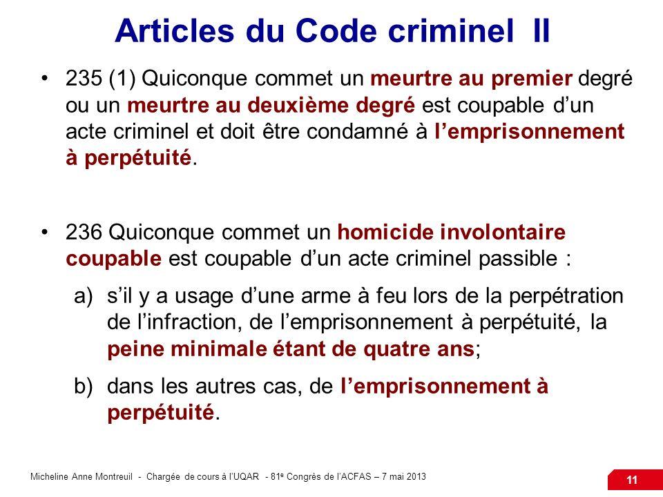 Micheline Anne Montreuil - Chargée de cours à lUQAR - 81 e Congrès de lACFAS – 7 mai 2013 11 Articles du Code criminel II 235 (1) Quiconque commet un meurtre au premier degré ou un meurtre au deuxième degré est coupable dun acte criminel et doit être condamné à lemprisonnement à perpétuité.