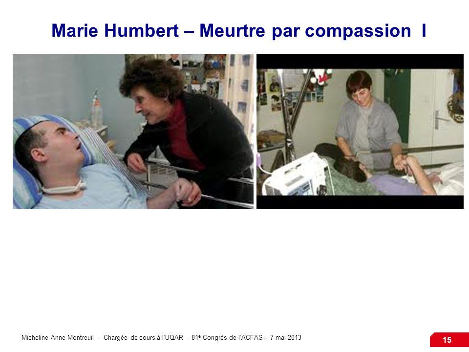 Micheline Anne Montreuil - Chargée de cours à lUQAR - 81 e Congrès de lACFAS – 7 mai 2013 15 Marie Humbert – Meurtre par compassion I