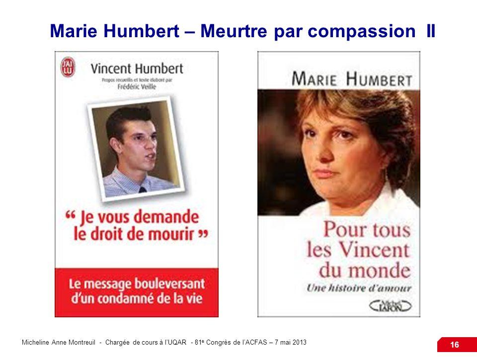 Micheline Anne Montreuil - Chargée de cours à lUQAR - 81 e Congrès de lACFAS – 7 mai 2013 16 Marie Humbert – Meurtre par compassion II