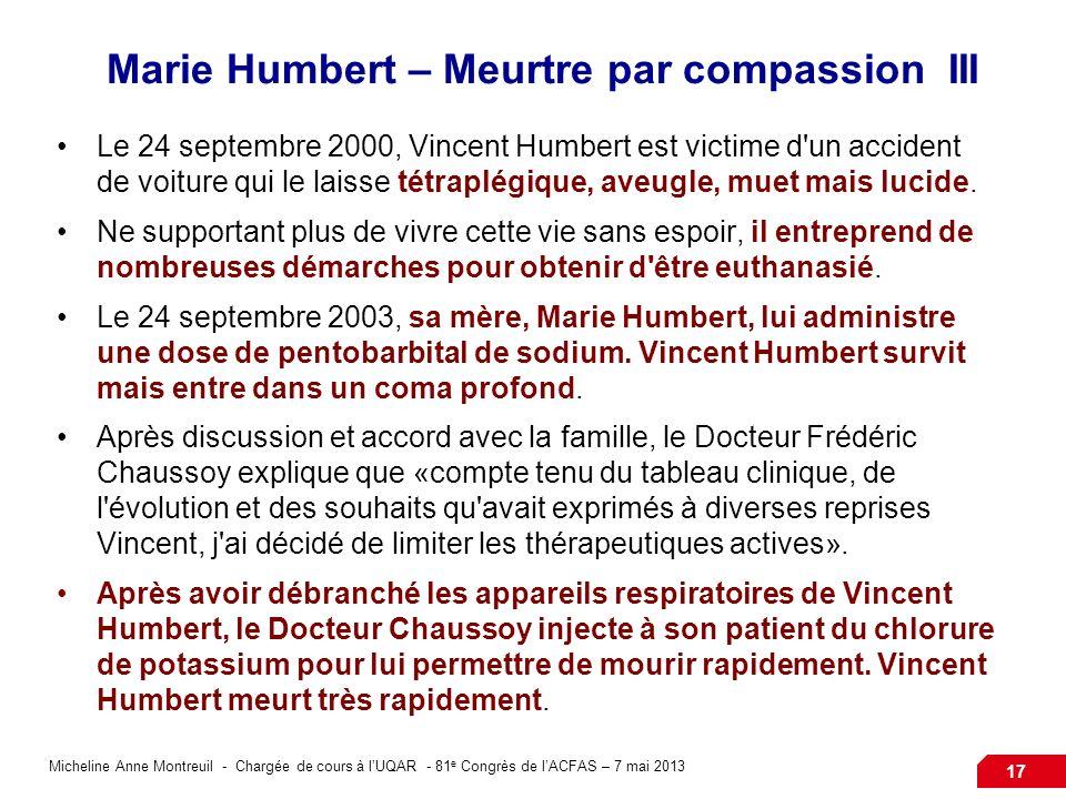 Micheline Anne Montreuil - Chargée de cours à lUQAR - 81 e Congrès de lACFAS – 7 mai 2013 17 Marie Humbert – Meurtre par compassion III Le 24 septembre 2000, Vincent Humbert est victime d un accident de voiture qui le laisse tétraplégique, aveugle, muet mais lucide.