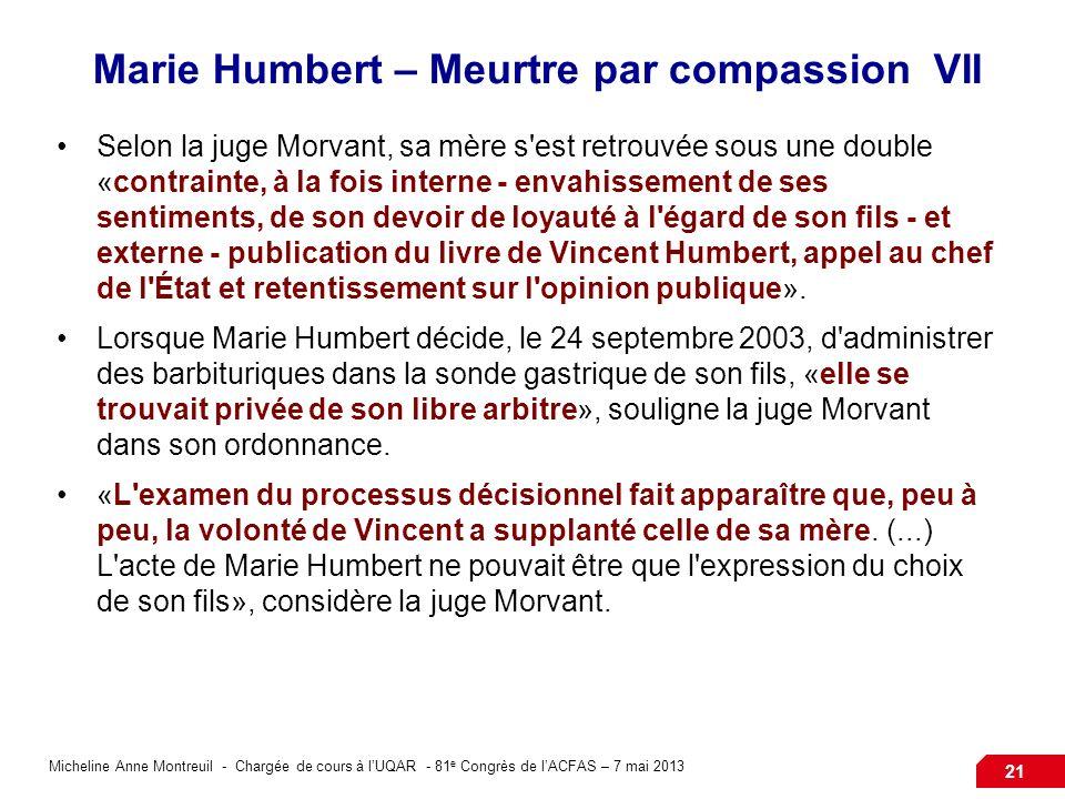 Micheline Anne Montreuil - Chargée de cours à lUQAR - 81 e Congrès de lACFAS – 7 mai 2013 21 Marie Humbert – Meurtre par compassion VII Selon la juge
