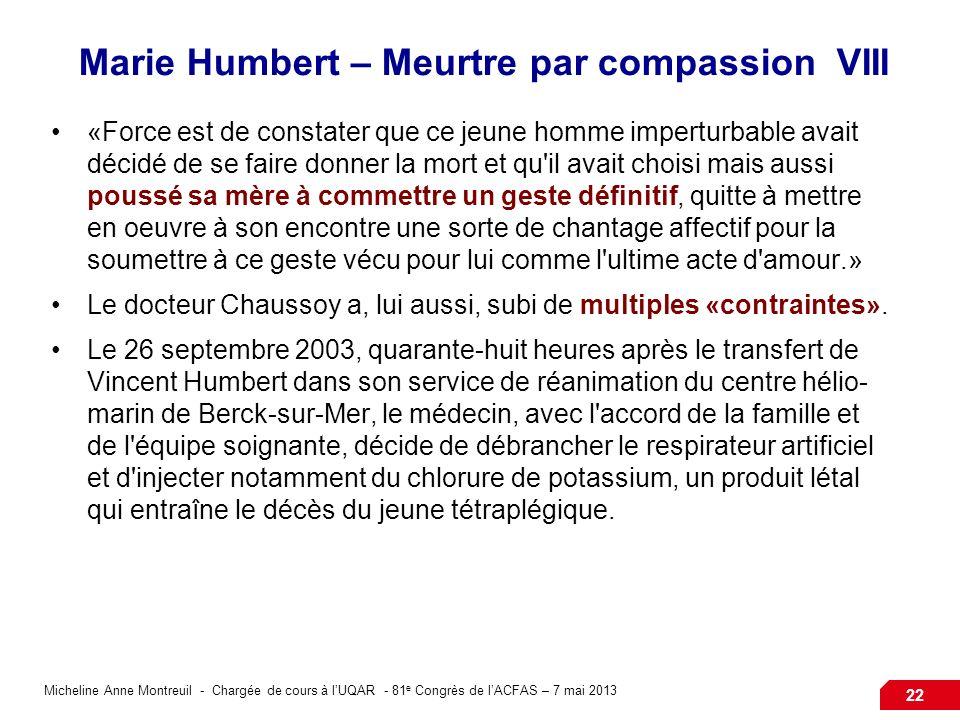 Micheline Anne Montreuil - Chargée de cours à lUQAR - 81 e Congrès de lACFAS – 7 mai 2013 22 Marie Humbert – Meurtre par compassion VIII «Force est de