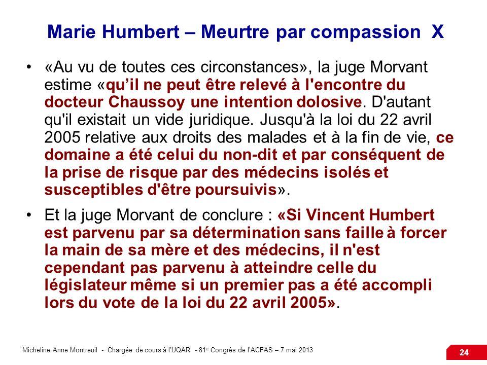 Micheline Anne Montreuil - Chargée de cours à lUQAR - 81 e Congrès de lACFAS – 7 mai 2013 24 Marie Humbert – Meurtre par compassion X «Au vu de toutes ces circonstances», la juge Morvant estime «quil ne peut être relevé à l encontre du docteur Chaussoy une intention dolosive.