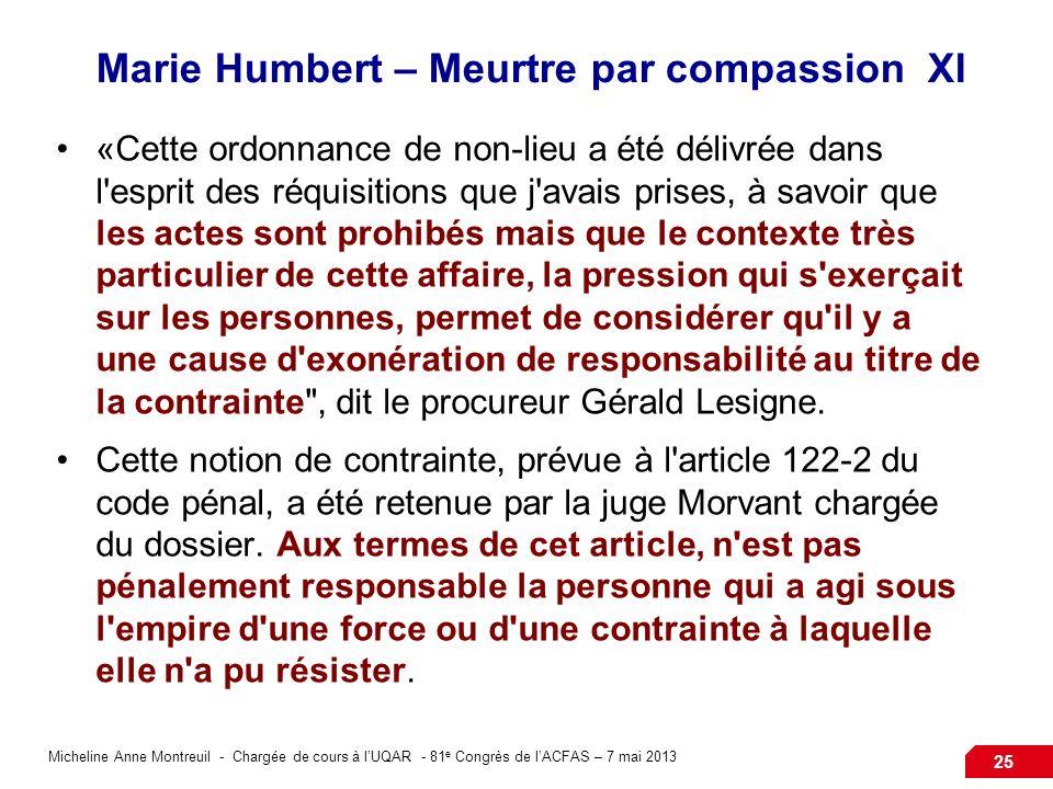 Micheline Anne Montreuil - Chargée de cours à lUQAR - 81 e Congrès de lACFAS – 7 mai 2013 25 Marie Humbert – Meurtre par compassion XI «Cette ordonnance de non-lieu a été délivrée dans l esprit des réquisitions que j avais prises, à savoir que les actes sont prohibés mais que le contexte très particulier de cette affaire, la pression qui s exerçait sur les personnes, permet de considérer qu il y a une cause d exonération de responsabilité au titre de la contrainte , dit le procureur Gérald Lesigne.