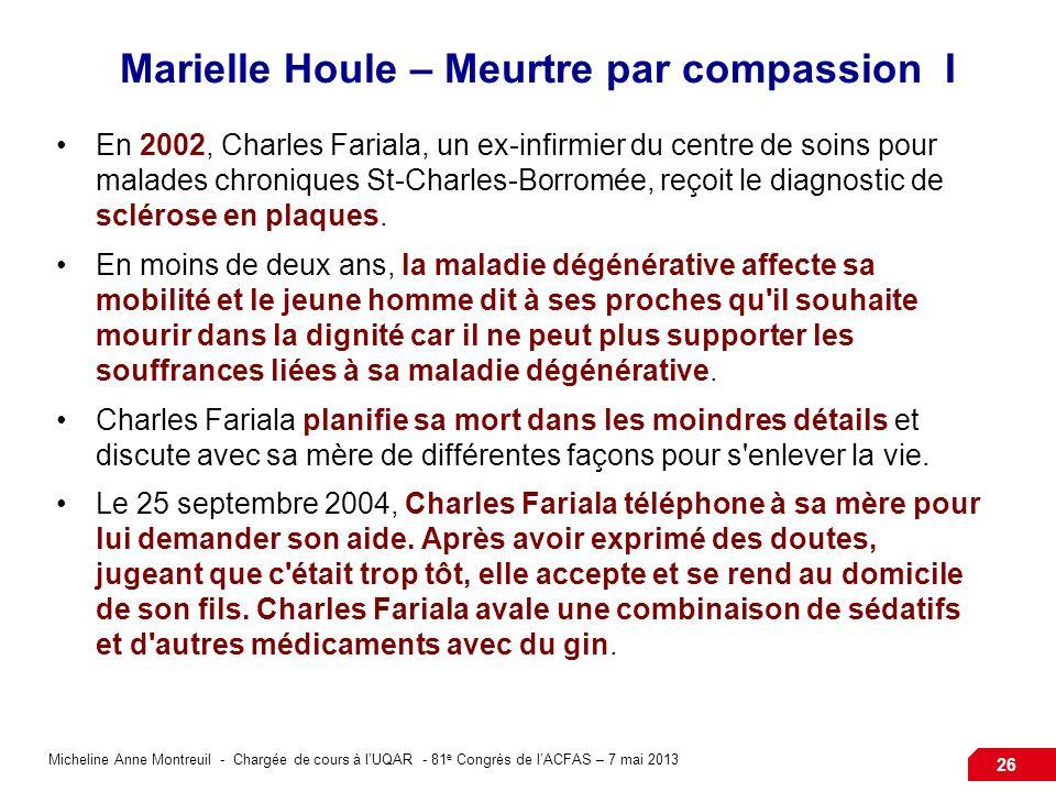 Micheline Anne Montreuil - Chargée de cours à lUQAR - 81 e Congrès de lACFAS – 7 mai 2013 26 Marielle Houle – Meurtre par compassion I En 2002, Charles Fariala, un ex-infirmier du centre de soins pour malades chroniques St-Charles-Borromée, reçoit le diagnostic de sclérose en plaques.