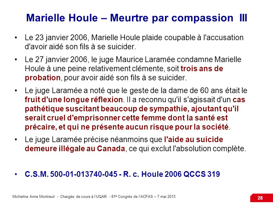 Micheline Anne Montreuil - Chargée de cours à lUQAR - 81 e Congrès de lACFAS – 7 mai 2013 28 Marielle Houle – Meurtre par compassion III Le 23 janvier 2006, Marielle Houle plaide coupable à l accusation d avoir aidé son fils à se suicider.