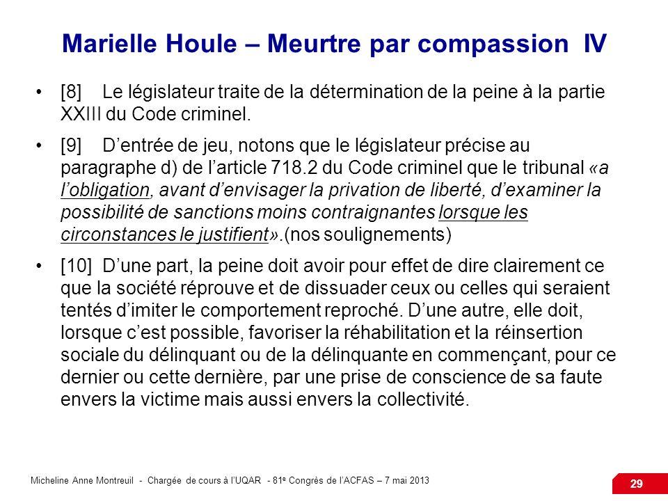 Micheline Anne Montreuil - Chargée de cours à lUQAR - 81 e Congrès de lACFAS – 7 mai 2013 29 Marielle Houle – Meurtre par compassion IV [8]Le législateur traite de la détermination de la peine à la partie XXIII du Code criminel.
