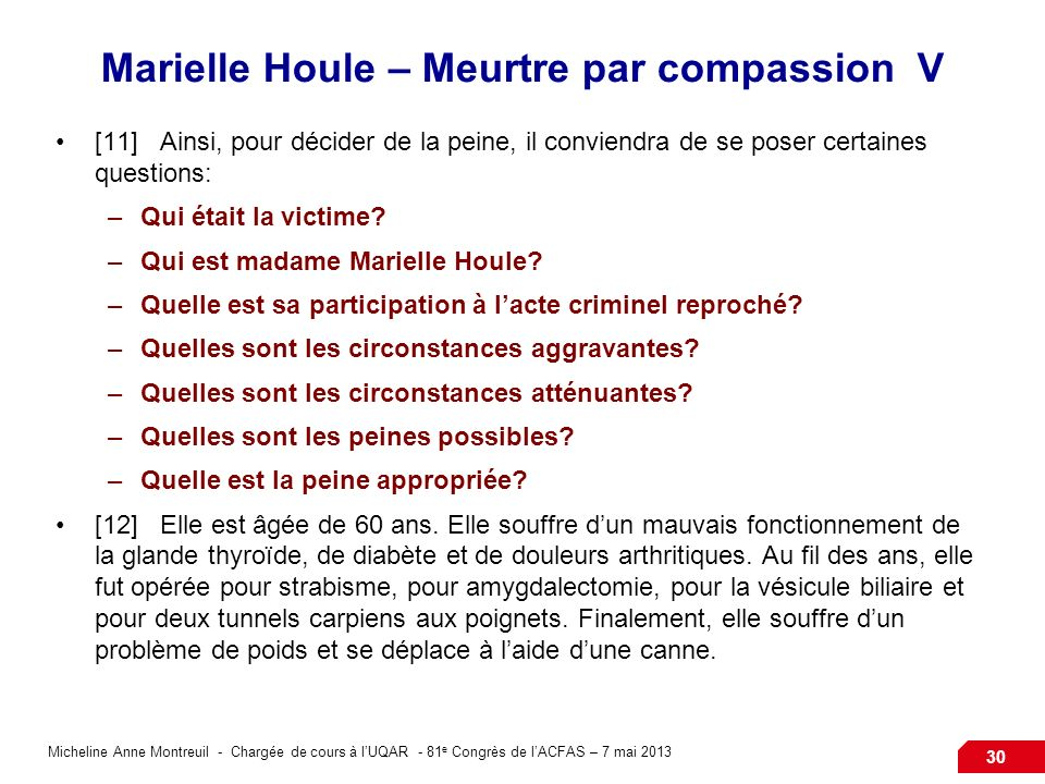 Micheline Anne Montreuil - Chargée de cours à lUQAR - 81 e Congrès de lACFAS – 7 mai 2013 30 Marielle Houle – Meurtre par compassion V [11]Ainsi, pour décider de la peine, il conviendra de se poser certaines questions: –Qui était la victime.