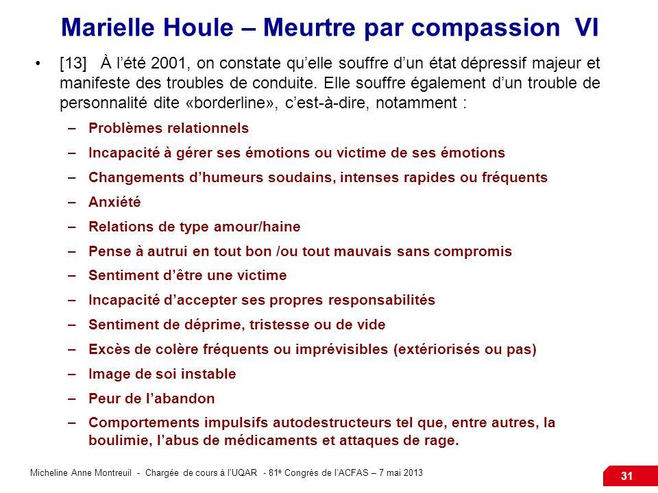 Micheline Anne Montreuil - Chargée de cours à lUQAR - 81 e Congrès de lACFAS – 7 mai 2013 31 Marielle Houle – Meurtre par compassion VI [13]À lété 2001, on constate quelle souffre dun état dépressif majeur et manifeste des troubles de conduite.