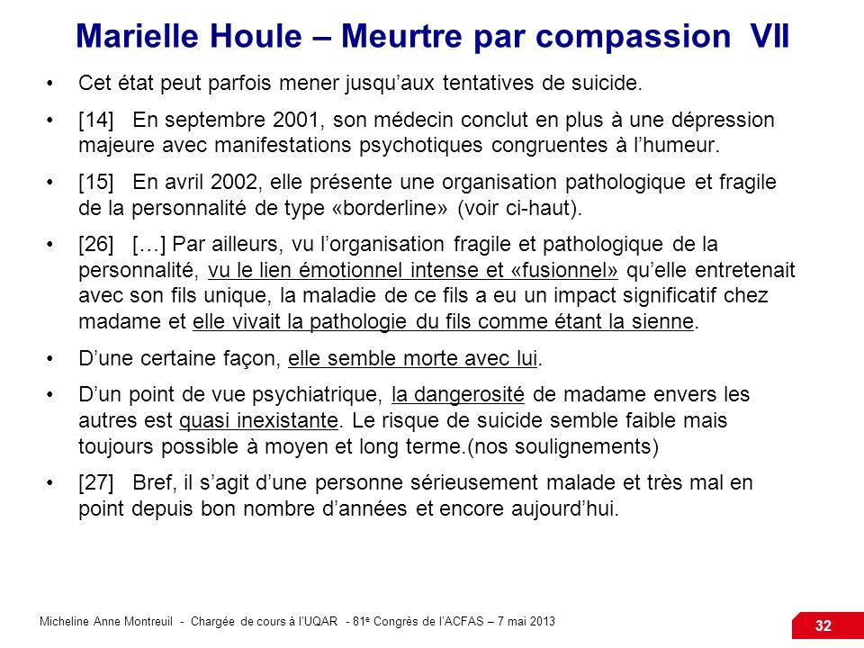 Micheline Anne Montreuil - Chargée de cours à lUQAR - 81 e Congrès de lACFAS – 7 mai 2013 32 Marielle Houle – Meurtre par compassion VII Cet état peut parfois mener jusquaux tentatives de suicide.