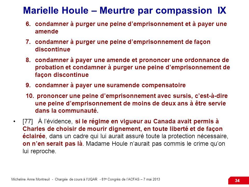 Micheline Anne Montreuil - Chargée de cours à lUQAR - 81 e Congrès de lACFAS – 7 mai 2013 34 Marielle Houle – Meurtre par compassion IX 6.condamner à