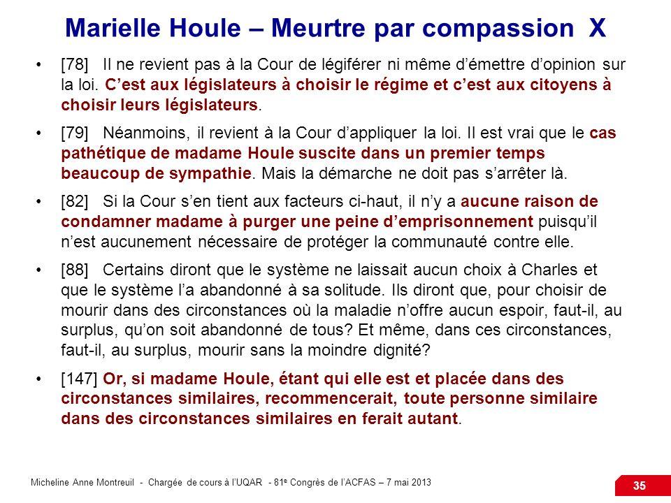 Micheline Anne Montreuil - Chargée de cours à lUQAR - 81 e Congrès de lACFAS – 7 mai 2013 35 Marielle Houle – Meurtre par compassion X [78]Il ne revient pas à la Cour de légiférer ni même démettre dopinion sur la loi.