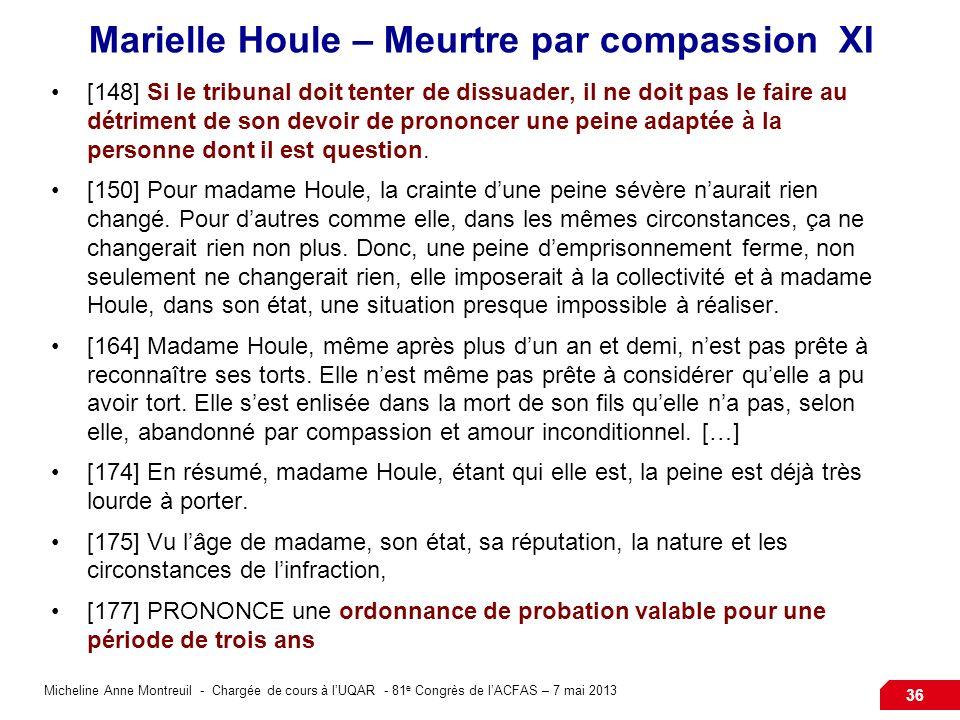 Micheline Anne Montreuil - Chargée de cours à lUQAR - 81 e Congrès de lACFAS – 7 mai 2013 36 Marielle Houle – Meurtre par compassion XI [148]Si le tribunal doit tenter de dissuader, il ne doit pas le faire au détriment de son devoir de prononcer une peine adaptée à la personne dont il est question.