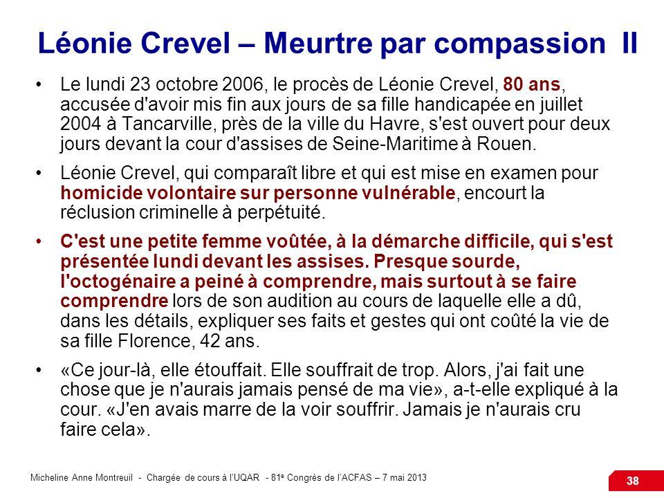 Micheline Anne Montreuil - Chargée de cours à lUQAR - 81 e Congrès de lACFAS – 7 mai 2013 38 Léonie Crevel – Meurtre par compassion II Le lundi 23 octobre 2006, le procès de Léonie Crevel, 80 ans, accusée d avoir mis fin aux jours de sa fille handicapée en juillet 2004 à Tancarville, près de la ville du Havre, s est ouvert pour deux jours devant la cour d assises de Seine-Maritime à Rouen.