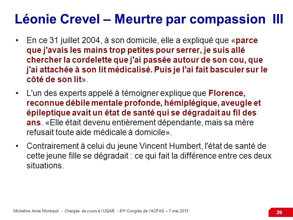 Micheline Anne Montreuil - Chargée de cours à lUQAR - 81 e Congrès de lACFAS – 7 mai 2013 39 Léonie Crevel – Meurtre par compassion III En ce 31 juillet 2004, à son domicile, elle a expliqué que «parce que j avais les mains trop petites pour serrer, je suis allé chercher la cordelette que j ai passée autour de son cou, que j ai attachée à son lit médicalisé.