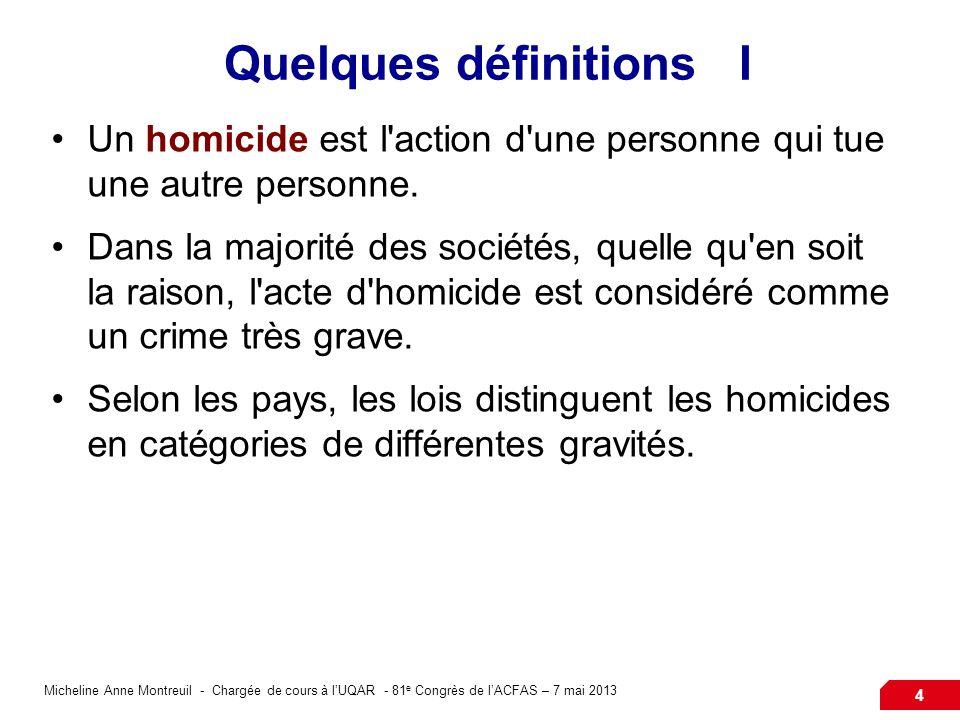Micheline Anne Montreuil - Chargée de cours à lUQAR - 81 e Congrès de lACFAS – 7 mai 2013 4 Quelques définitions I Un homicide est l action d une personne qui tue une autre personne.