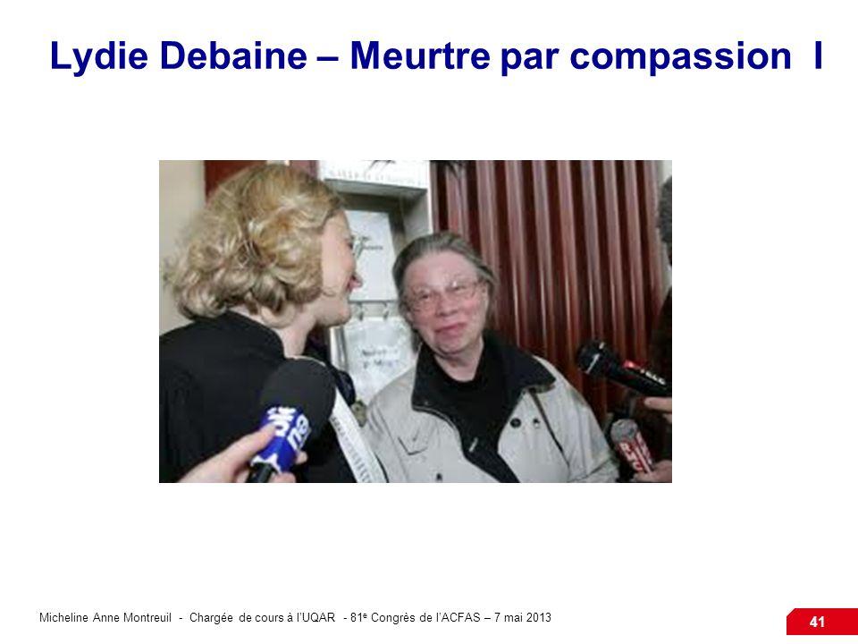 Micheline Anne Montreuil - Chargée de cours à lUQAR - 81 e Congrès de lACFAS – 7 mai 2013 41 Lydie Debaine – Meurtre par compassion I
