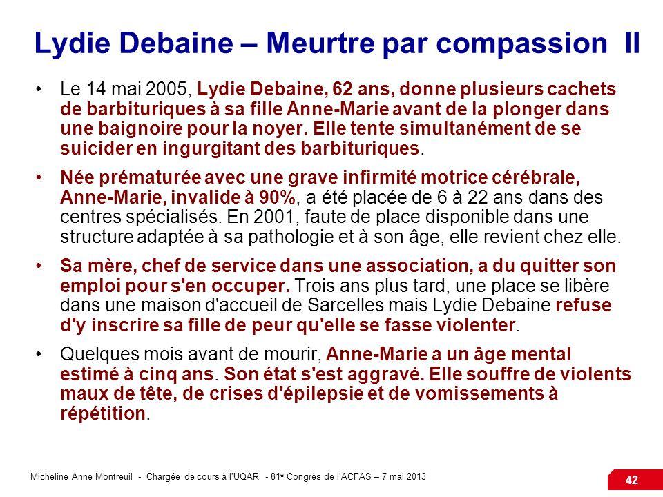 Micheline Anne Montreuil - Chargée de cours à lUQAR - 81 e Congrès de lACFAS – 7 mai 2013 42 Lydie Debaine – Meurtre par compassion II Le 14 mai 2005, Lydie Debaine, 62 ans, donne plusieurs cachets de barbituriques à sa fille Anne-Marie avant de la plonger dans une baignoire pour la noyer.