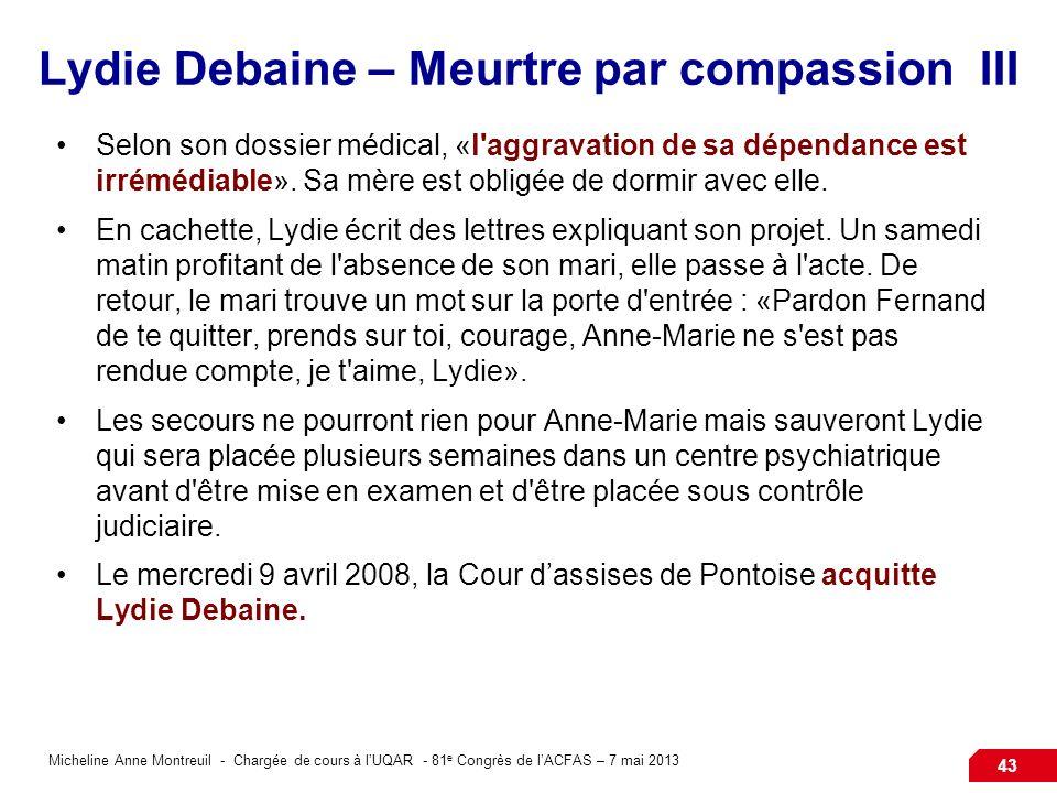 Micheline Anne Montreuil - Chargée de cours à lUQAR - 81 e Congrès de lACFAS – 7 mai 2013 43 Lydie Debaine – Meurtre par compassion III Selon son dossier médical, «l aggravation de sa dépendance est irrémédiable».