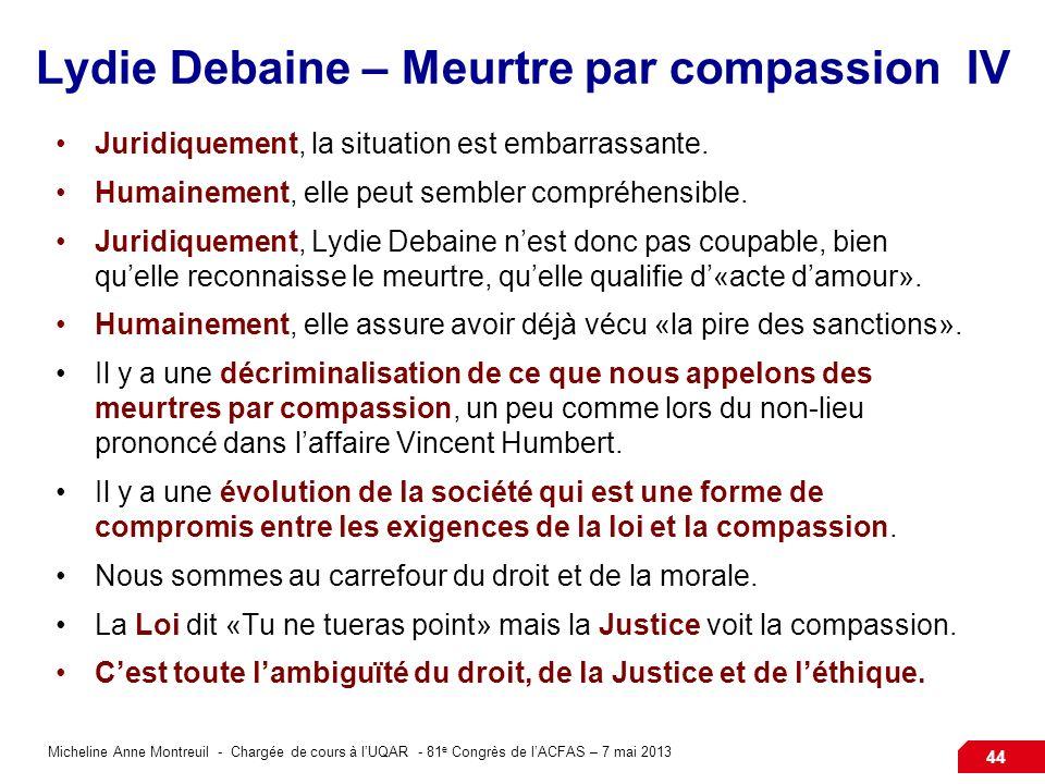 Micheline Anne Montreuil - Chargée de cours à lUQAR - 81 e Congrès de lACFAS – 7 mai 2013 44 Lydie Debaine – Meurtre par compassion IV Juridiquement, la situation est embarrassante.