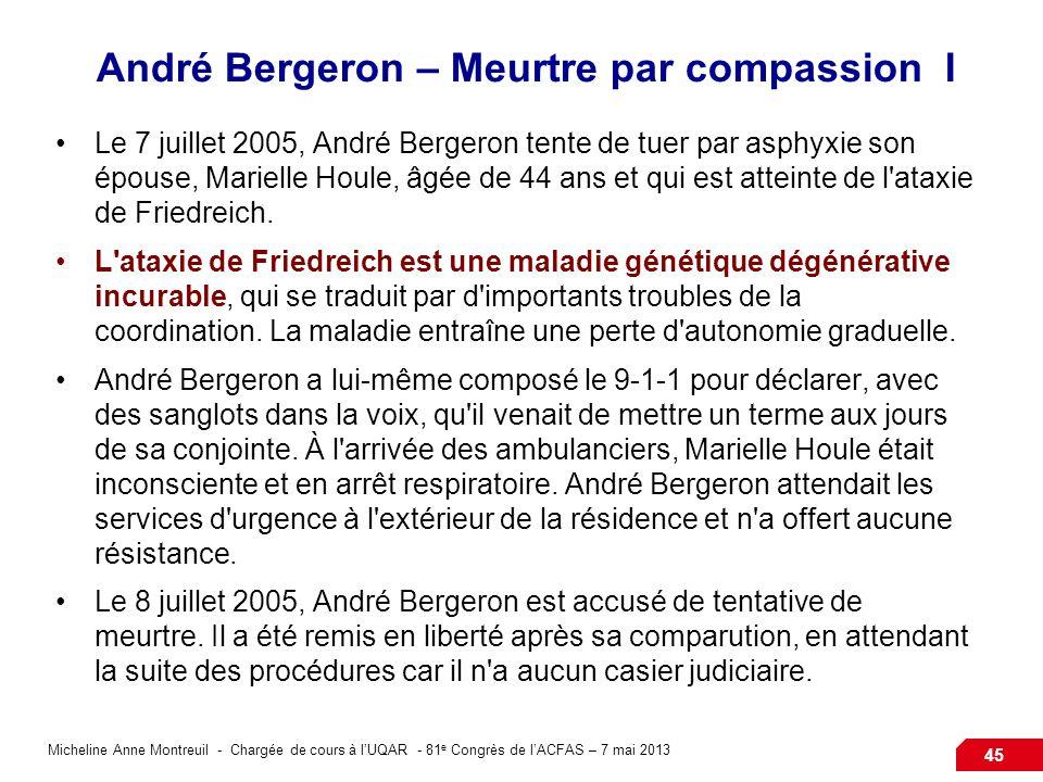 Micheline Anne Montreuil - Chargée de cours à lUQAR - 81 e Congrès de lACFAS – 7 mai 2013 45 André Bergeron – Meurtre par compassion I Le 7 juillet 2005, André Bergeron tente de tuer par asphyxie son épouse, Marielle Houle, âgée de 44 ans et qui est atteinte de l ataxie de Friedreich.