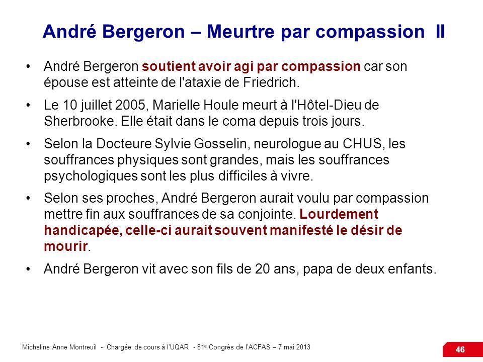 Micheline Anne Montreuil - Chargée de cours à lUQAR - 81 e Congrès de lACFAS – 7 mai 2013 46 André Bergeron – Meurtre par compassion II André Bergeron soutient avoir agi par compassion car son épouse est atteinte de l ataxie de Friedrich.