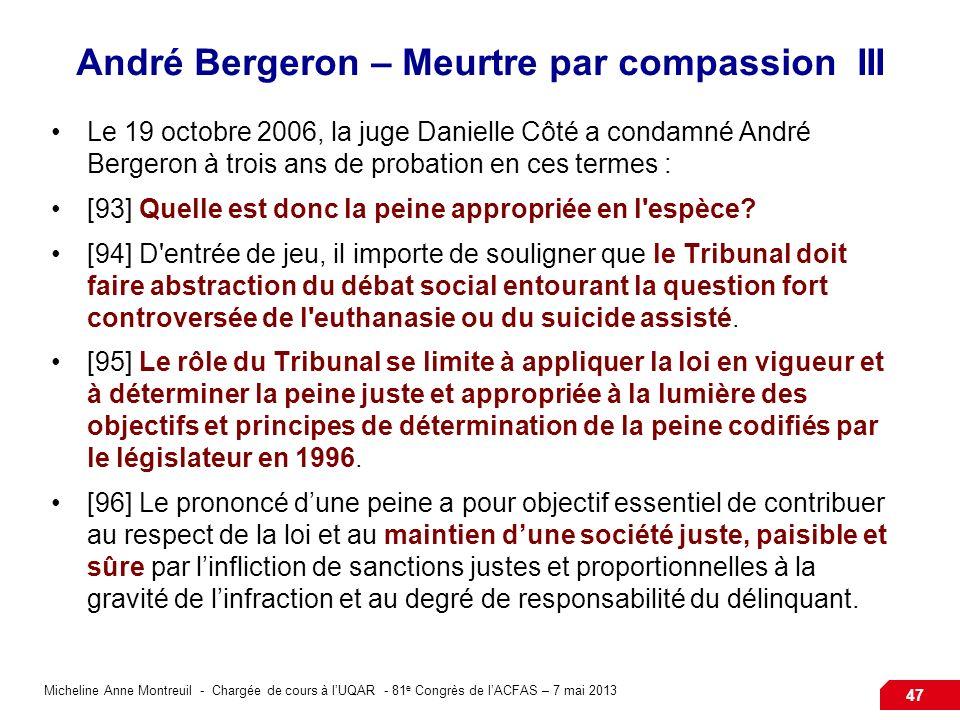 Micheline Anne Montreuil - Chargée de cours à lUQAR - 81 e Congrès de lACFAS – 7 mai 2013 47 André Bergeron – Meurtre par compassion III Le 19 octobre 2006, la juge Danielle Côté a condamné André Bergeron à trois ans de probation en ces termes : [93] Quelle est donc la peine appropriée en l espèce.
