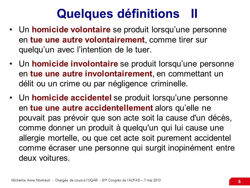 Micheline Anne Montreuil - Chargée de cours à lUQAR - 81 e Congrès de lACFAS – 7 mai 2013 5 Quelques définitions II Un homicide volontaire se produit lorsquune personne en tue une autre volontairement, comme tirer sur quelquun avec lintention de le tuer.