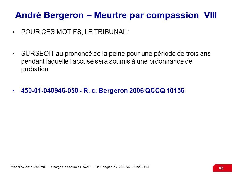 Micheline Anne Montreuil - Chargée de cours à lUQAR - 81 e Congrès de lACFAS – 7 mai 2013 52 André Bergeron – Meurtre par compassion VIII POUR CES MOTIFS, LE TRIBUNAL : SURSEOIT au prononcé de la peine pour une période de trois ans pendant laquelle l accusé sera soumis à une ordonnance de probation.