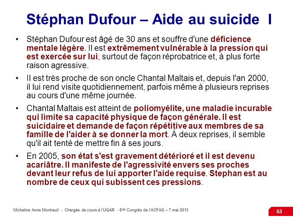 Micheline Anne Montreuil - Chargée de cours à lUQAR - 81 e Congrès de lACFAS – 7 mai 2013 53 Stéphan Dufour – Aide au suicide I Stéphan Dufour est âgé de 30 ans et souffre d une déficience mentale légère.