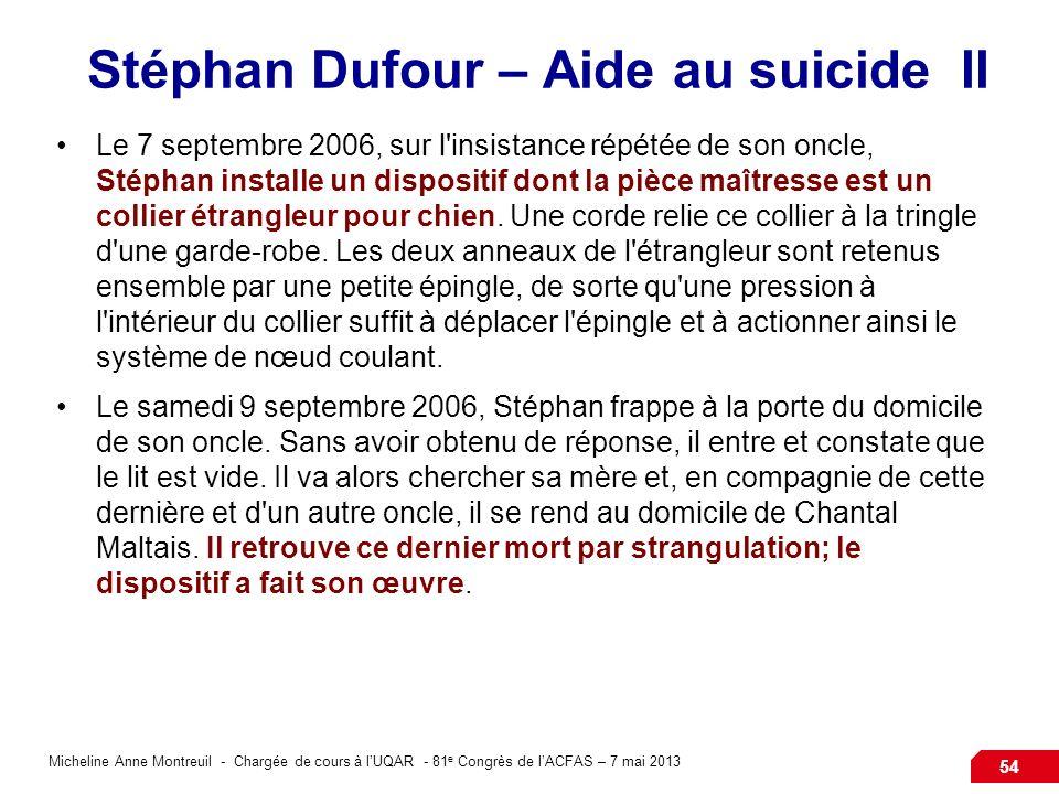 Micheline Anne Montreuil - Chargée de cours à lUQAR - 81 e Congrès de lACFAS – 7 mai 2013 54 Stéphan Dufour – Aide au suicide II Le 7 septembre 2006, sur l insistance répétée de son oncle, Stéphan installe un dispositif dont la pièce maîtresse est un collier étrangleur pour chien.