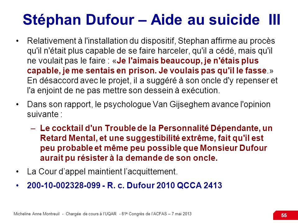 Micheline Anne Montreuil - Chargée de cours à lUQAR - 81 e Congrès de lACFAS – 7 mai 2013 55 Stéphan Dufour – Aide au suicide III Relativement à l installation du dispositif, Stephan affirme au procès qu il n était plus capable de se faire harceler, qu il a cédé, mais qu il ne voulait pas le faire : «Je l aimais beaucoup, je n étais plus capable, je me sentais en prison.