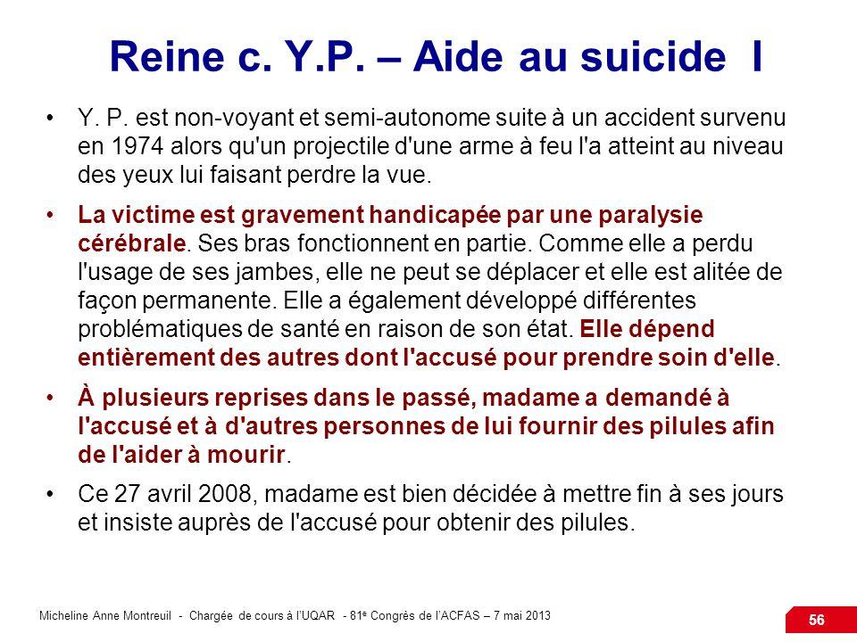 Micheline Anne Montreuil - Chargée de cours à lUQAR - 81 e Congrès de lACFAS – 7 mai 2013 56 Reine c. Y.P. – Aide au suicide I Y. P. est non-voyant et
