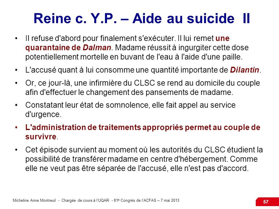 Micheline Anne Montreuil - Chargée de cours à lUQAR - 81 e Congrès de lACFAS – 7 mai 2013 57 Reine c. Y.P. – Aide au suicide II Il refuse d'abord pour