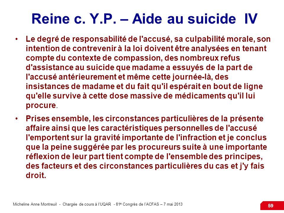 Micheline Anne Montreuil - Chargée de cours à lUQAR - 81 e Congrès de lACFAS – 7 mai 2013 59 Reine c. Y.P. – Aide au suicide IV Le degré de responsabi