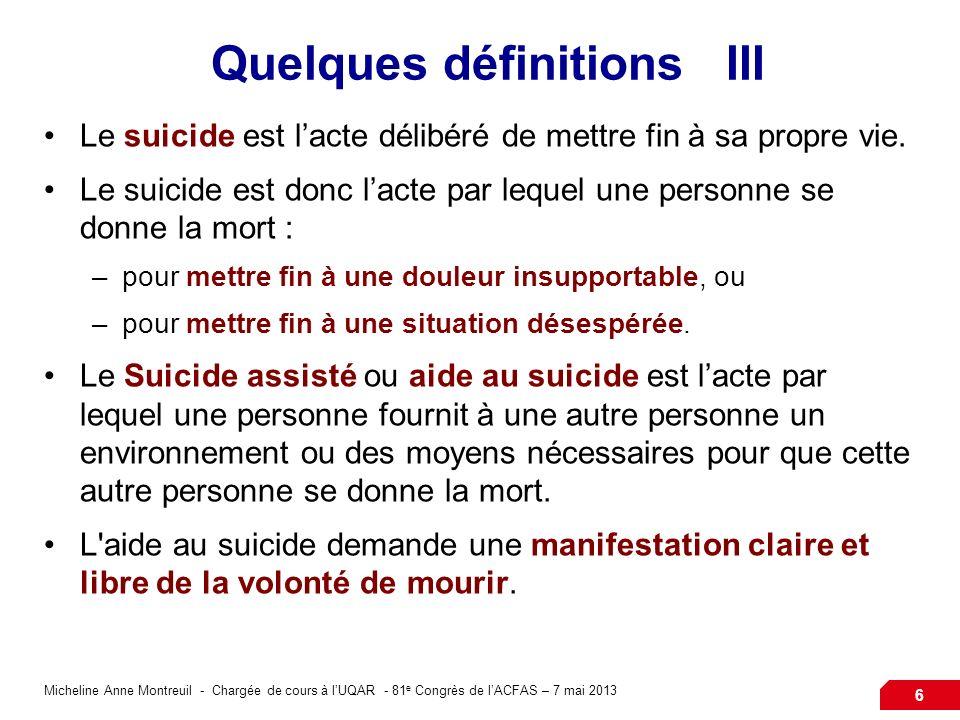 Micheline Anne Montreuil - Chargée de cours à lUQAR - 81 e Congrès de lACFAS – 7 mai 2013 6 Quelques définitions III Le suicide est lacte délibéré de mettre fin à sa propre vie.