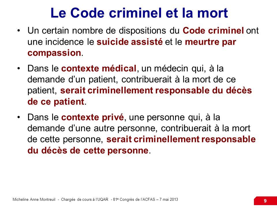 Micheline Anne Montreuil - Chargée de cours à lUQAR - 81 e Congrès de lACFAS – 7 mai 2013 9 Le Code criminel et la mort Un certain nombre de dispositions du Code criminel ont une incidence le suicide assisté et le meurtre par compassion.