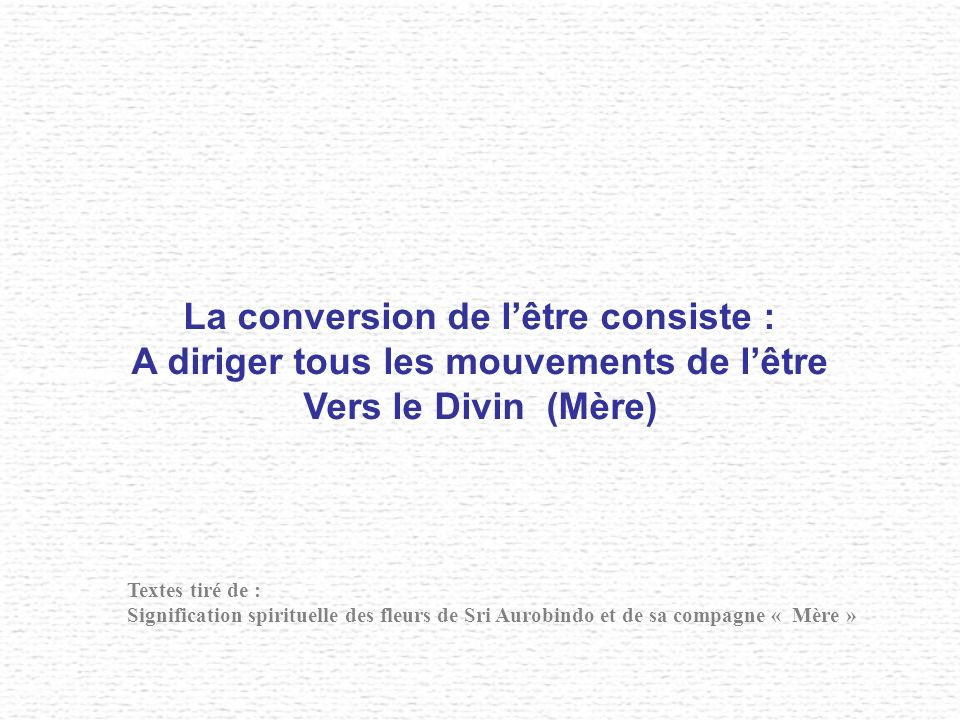 La conversion de lêtre consiste : A diriger tous les mouvements de lêtre Vers le Divin (Mère) Textes tiré de : Signification spirituelle des fleurs de Sri Aurobindo et de sa compagne « Mère »