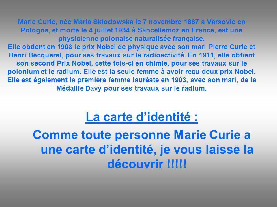 Marie Curie, née Maria Skłodowska le 7 novembre 1867 à Varsovie en Pologne, et morte le 4 juillet 1934 à Sancellemoz en France, est une physicienne po