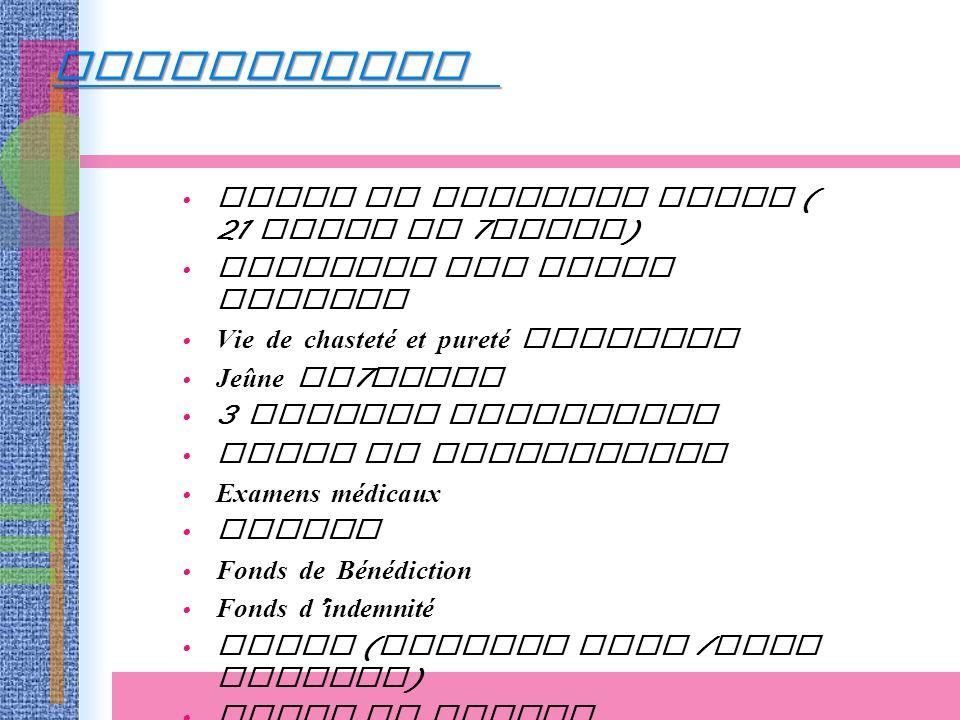 Etude de Principe Divin ( 21 jours et 7 jours ) Accepter les Vrais Parents Vie de chasteté et pureté sexuelle Jeûne de 7 jours 3 enfants spirituels Fiche de candidature Examens médicaux Photos Fonds de Bénédiction Fonds d indemnité Tenue ( costume bleu / robe blanche ) Bague ou anneau PREPARATION