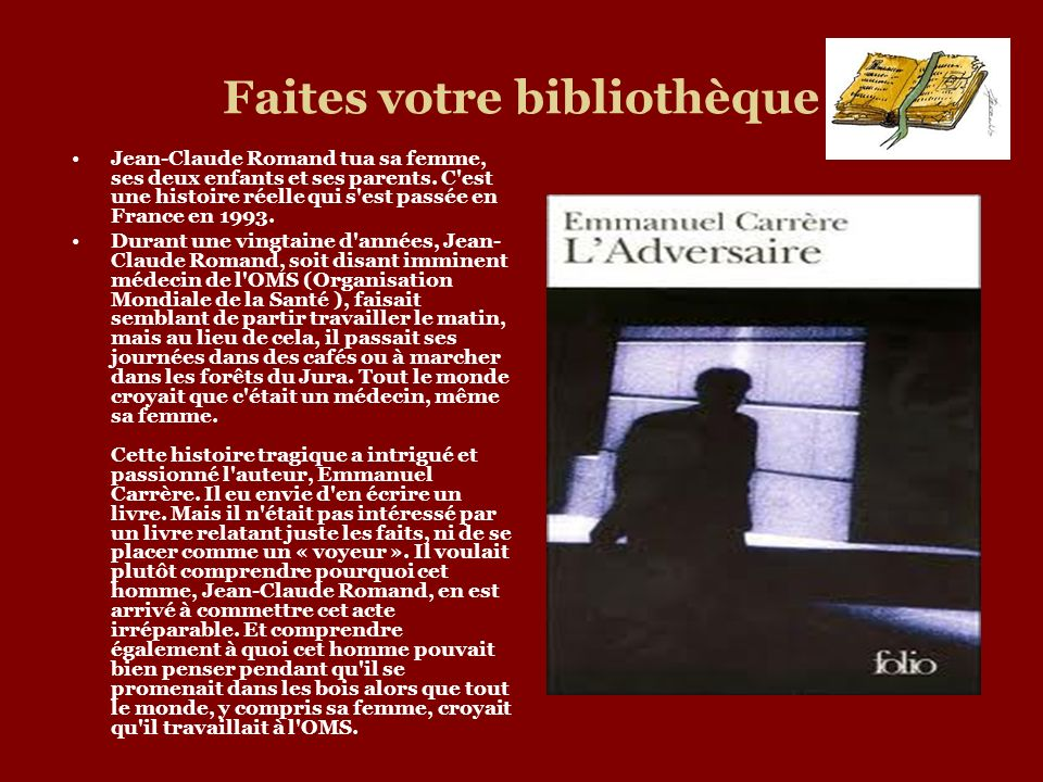 Faites votre bibliothèque Jean-Claude Romand tua sa femme, ses deux enfants et ses parents. C'est une histoire réelle qui s'est passée en France en 19