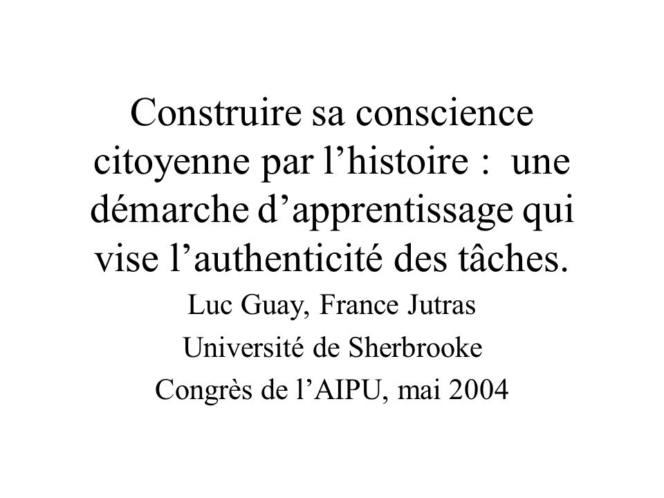 Construire sa conscience citoyenne par lhistoire : une démarche dapprentissage qui vise lauthenticité des tâches.