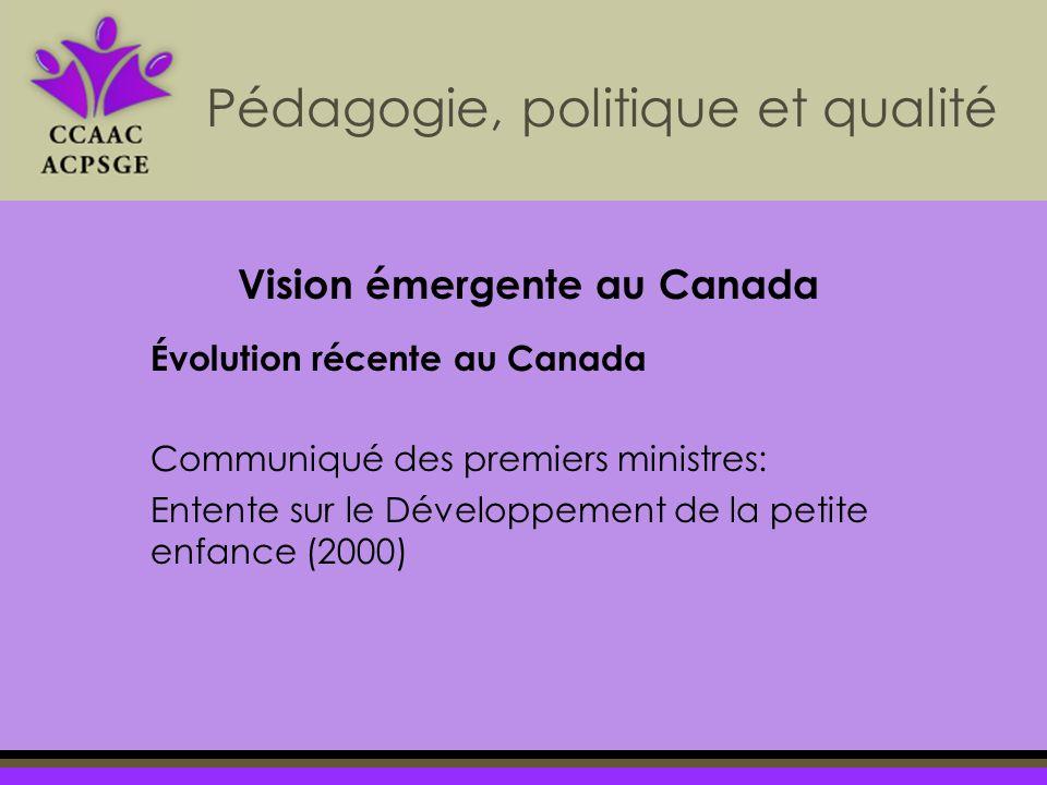 Pédagogie, politique et qualité Évolution récente au Canada Communiqué des premiers ministres: Entente sur le Développement de la petite enfance (2000) Vision émergente au Canada