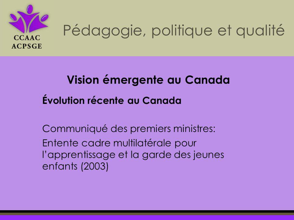 Pédagogie, politique et qualité Évolution récente au Canada Communiqué des premiers ministres: Entente cadre multilatérale pour lapprentissage et la garde des jeunes enfants (2003) Vision émergente au Canada