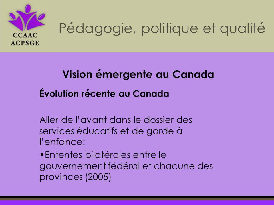 Pédagogie, politique et qualité Évolution récente au Canada Aller de lavant dans le dossier des services éducatifs et de garde à lenfance: Ententes bilatérales entre le gouvernement fédéral et chacune des provinces (2005) Vision émergente au Canada