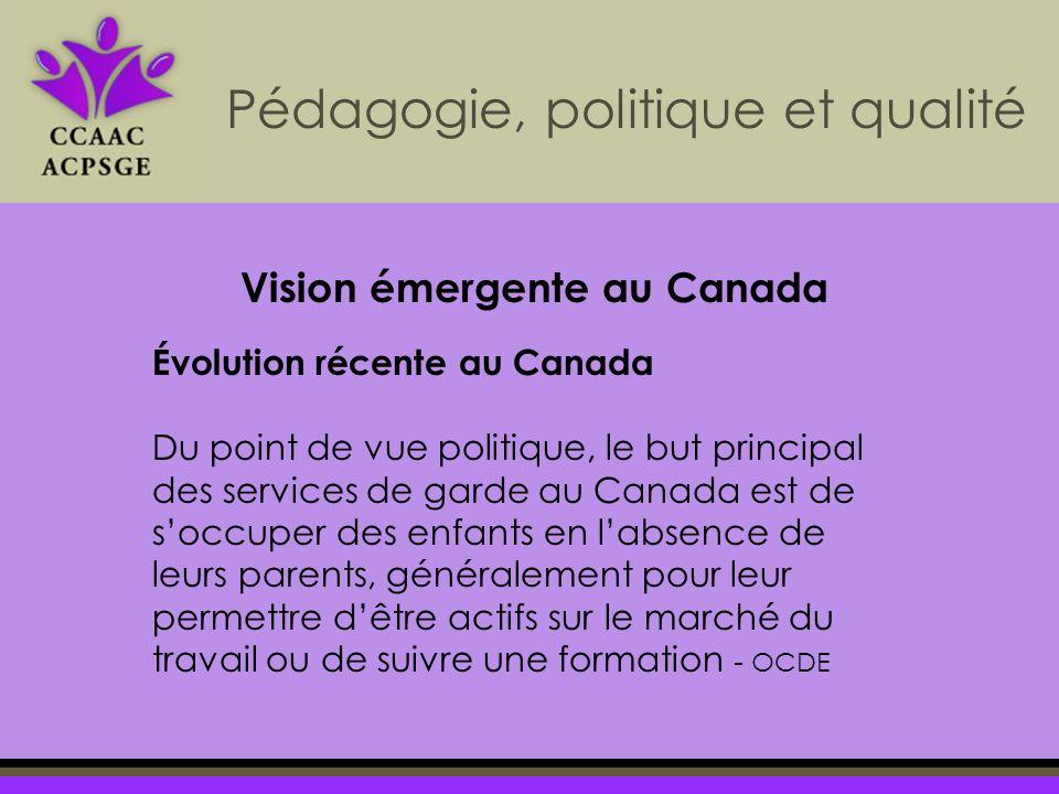 Pédagogie, politique et qualité Évolution récente au Canada Du point de vue politique, le but principal des services de garde au Canada est de soccuper des enfants en labsence de leurs parents, généralement pour leur permettre dêtre actifs sur le marché du travail ou de suivre une formation - OCDE Vision émergente au Canada